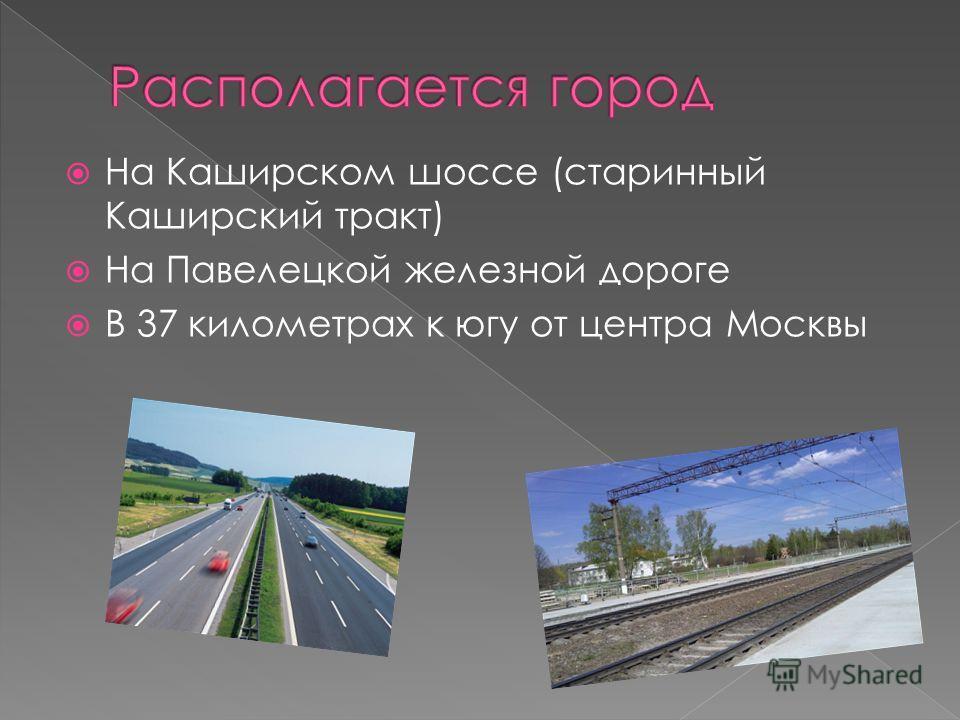 На Каширском шоссе (старинный Каширский тракт) На Павелецкой железной дороге В 37 километрах к югу от центра Москвы