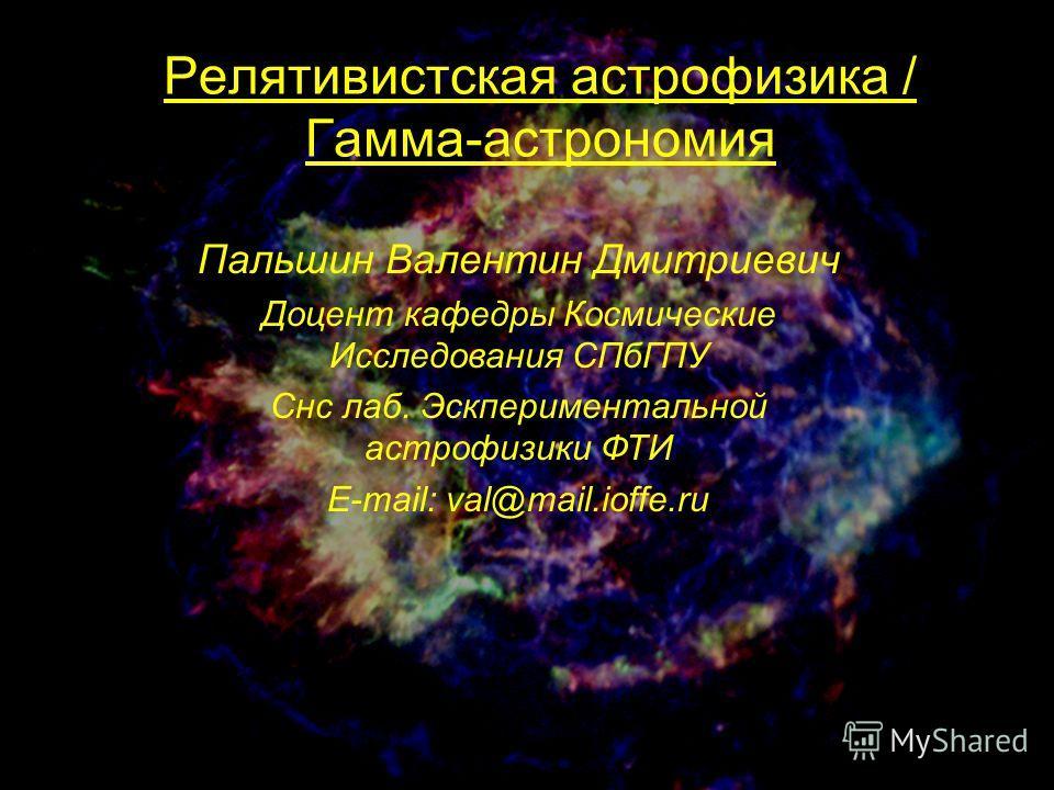 Релятивистская астрофизика / Гамма-астрономия Пальшин Валентин Дмитриевич Доцент кафедры Космические Исследования СПбГПУ Снс лаб. Эскпериментальной астрофизики ФТИ E-mail: val@mail.ioffe.ru