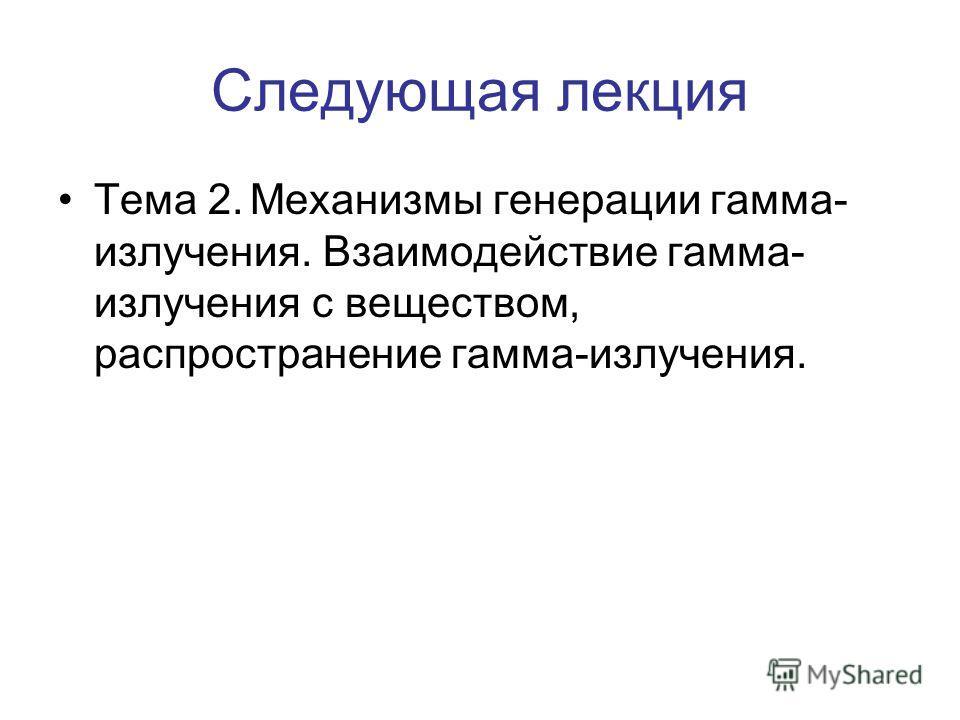 Следующая лекция Тема 2.Механизмы генерации гамма- излучения. Взаимодействие гамма- излучения с веществом, распространение гамма-излучения.
