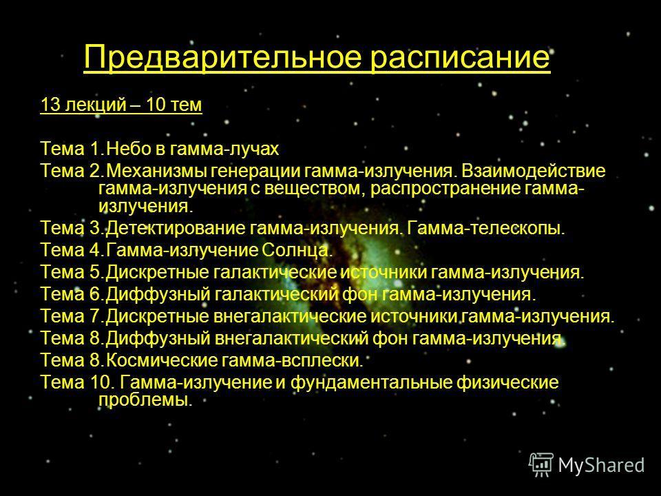 Предварительное расписание 13 лекций – 10 тем Тема 1.Небо в гамма-лучах Тема 2.Механизмы генерации гамма-излучения. Взаимодействие гамма-излучения с веществом, распространение гамма- излучения. Тема 3.Детектирование гамма-излучения. Гамма-телескопы.