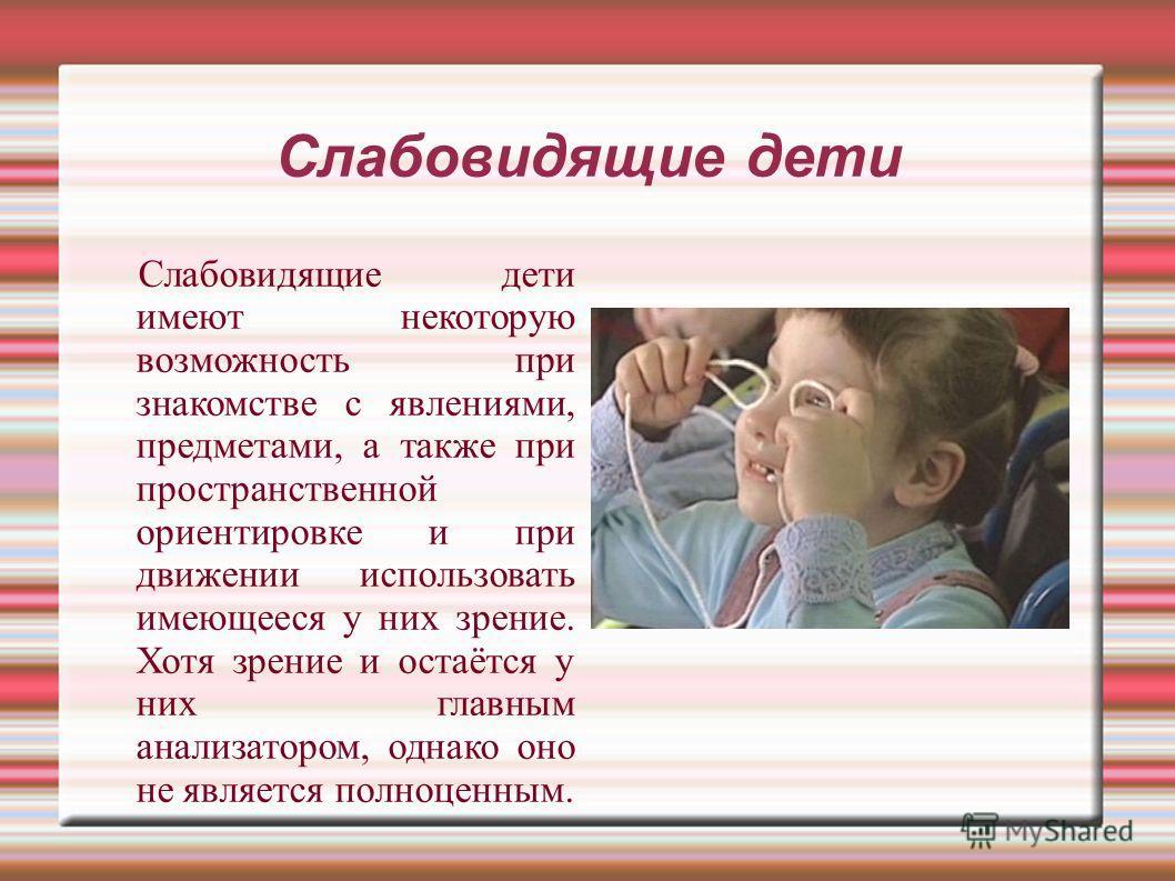 Слабовидящие дети Слабовидящие дети имеют некоторую возможность при знакомстве с явлениями, предметами, а также при пространственной ориентировке и при движении использовать имеющееся у них зрение. Хотя зрение и остаётся у них главным анализатором, о