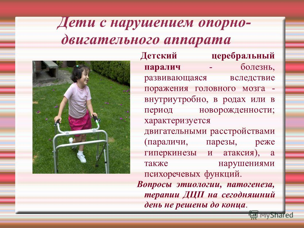 Дети с нарушением опорно- двигательного аппарата Детский церебральный паралич - болезнь, развивающаяся вследствие поражения головного мозга - внутриутробно, в родах или в период новорожденности; характеризуется двигательными расстройствами (параличи,