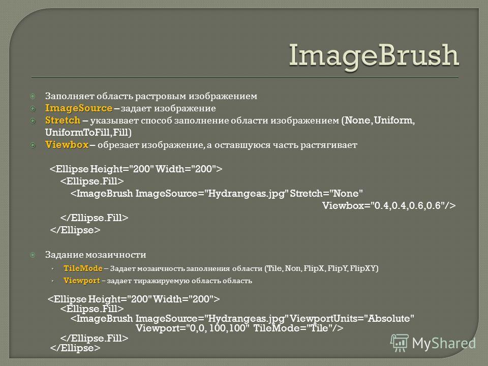Заполняет область растровым изображением ImageSource ImageSource – задает изображение Stretch Stretch – указывает способ заполнение области изображением (None, Uniform, UniformToFill, Fill) Viewbox Viewbox – обрезает изображение, а оставшуюся часть р