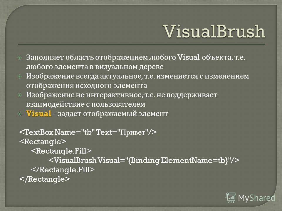 Заполняет область отображением любого Visual объекта, т. е. любого элемента в визуальном дереве Изображение всегда актуальное, т. е. изменяется с изменением отображения исходного элемента Изображение не интерактивное, т. е. не поддерживает взаимодейс