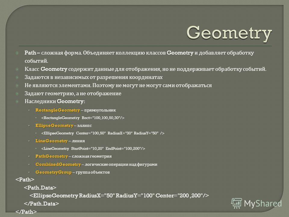Path – сложная форма. Объединяет коллекцию классов Geometry и добавляет обработку событий. Класс Geometry содержит данные для отображения, но не поддерживает обработку событий. Задаются в независимых от разрешения координатах Не являются элементами.