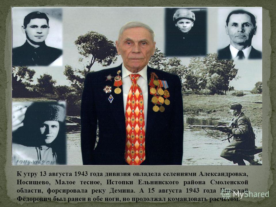 К утру 13 августа 1943 года дивизия овладела селениями Александровка, Носищево, Малое тесное, Истопки Ельнинского района Смоленской области, форсировала реку Демина. А 15 августа 1943 года Николай Фёдорович был ранен в обе ноги, но продолжал командов