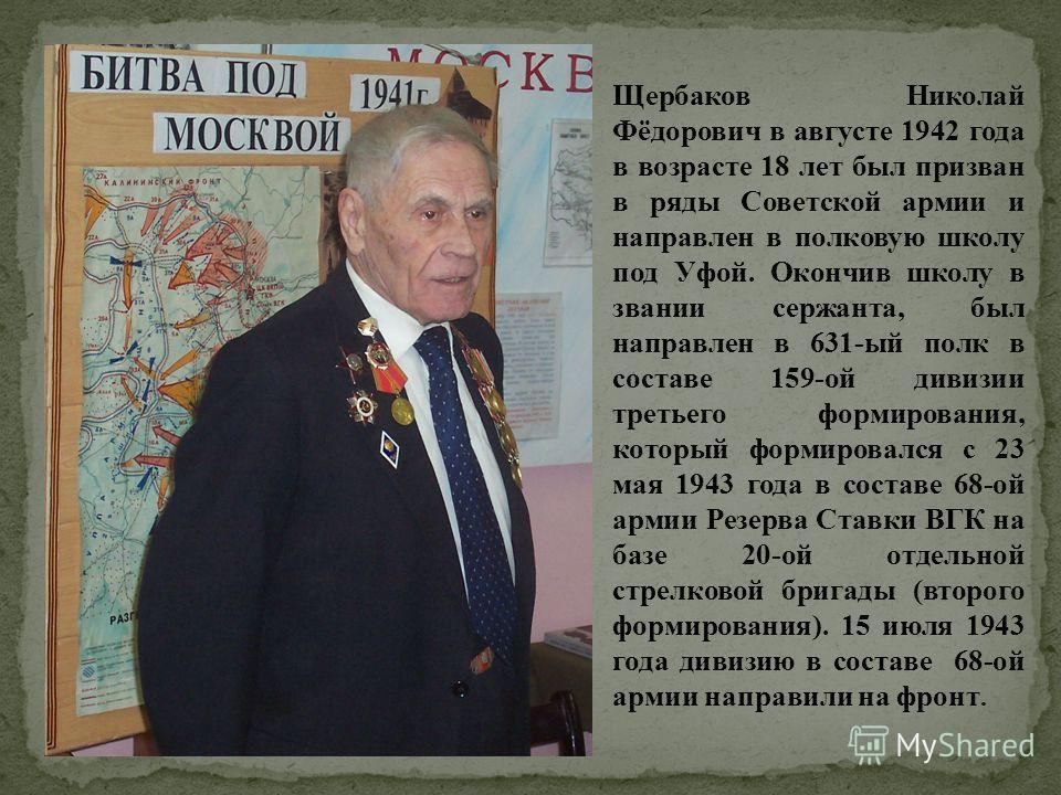 Щербаков Николай Фёдорович в августе 1942 года в возрасте 18 лет был призван в ряды Советской армии и направлен в полковую школу под Уфой. Окончив школу в звании сержанта, был направлен в 631-ый полк в составе 159-ой дивизии третьего формирования, ко