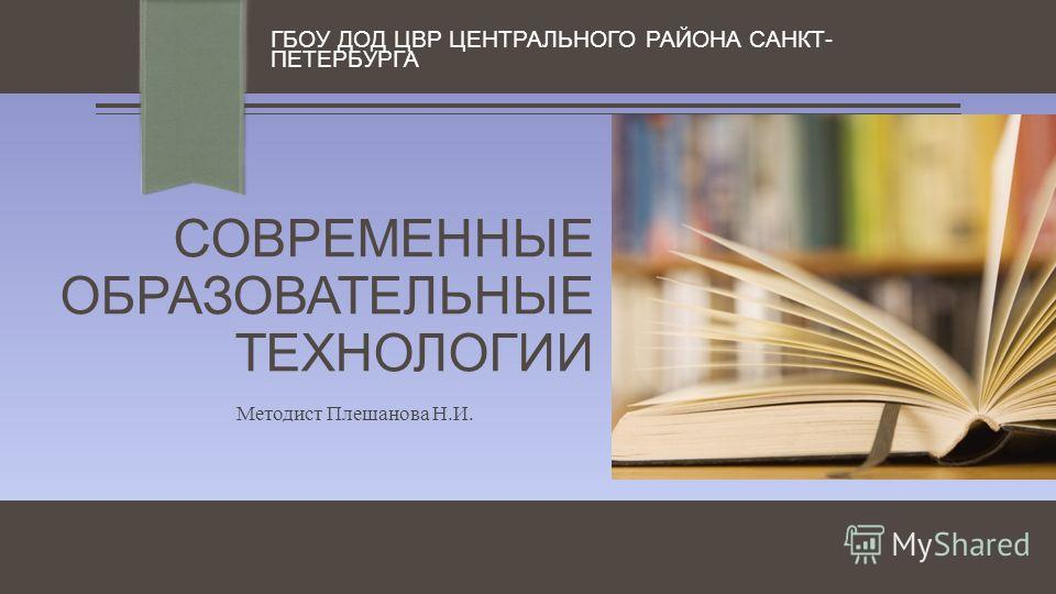 СОВРЕМЕННЫЕ ОБРАЗОВАТЕЛЬНЫЕ ТЕХНОЛОГИИ ГБОУ ДОД ЦВР ЦЕНТРАЛЬНОГО РАЙОНА САНКТ- ПЕТЕРБУРГА Методист Плешанова Н.И.