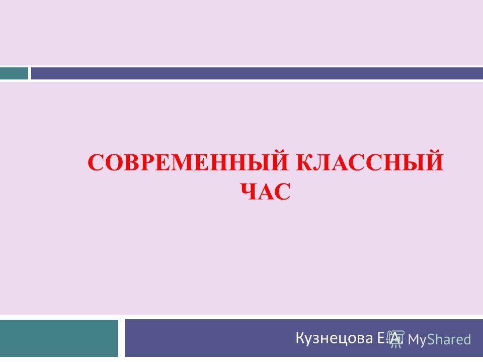 СОВРЕМЕННЫЙ КЛАССНЫЙ ЧАС Кузнецова Е. А.