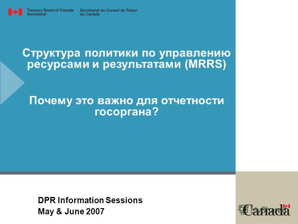Структура политики по управлению ресурсами и результатами (MRRS) Почему это важно для отчетности госоргана? DPR Information Sessions May & June 2007