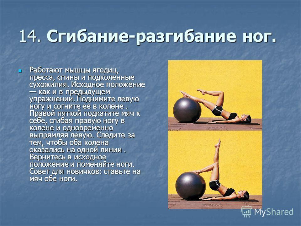 14. Сгибание-разгибание ног. Работают мышцы ягодиц, пресса, спины и подколенные сухожилия. Исходное положение как и в предыдущем упражнении. Поднимите левую ногу и согните ее в колене. Правой пяткой подкатите мяч к себе, сгибая правую ногу в колене и