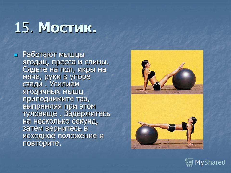 15. Мостик. Работают мышцы ягодиц, пресса и спины. Сядьте на пол, икры на мяче, руки в упоре сзади. Усилием ягодичных мышц приподнимите таз, выпрямляя при этом туловище. Задержитесь на несколько секунд, затем вернитесь в исходное положение и повторит