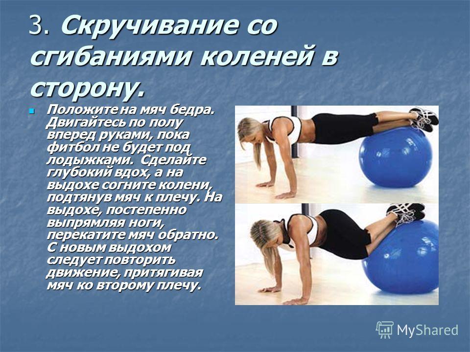 3. Скручивание со сгибаниями коленей в сторону. Положите на мяч бедра. Двигайтесь по полу вперед руками, пока фитбол не будет под лодыжками. Сделайте глубокий вдох, а на выдохе согните колени, подтянув мяч к плечу. На выдохе, постепенно выпрямляя ног