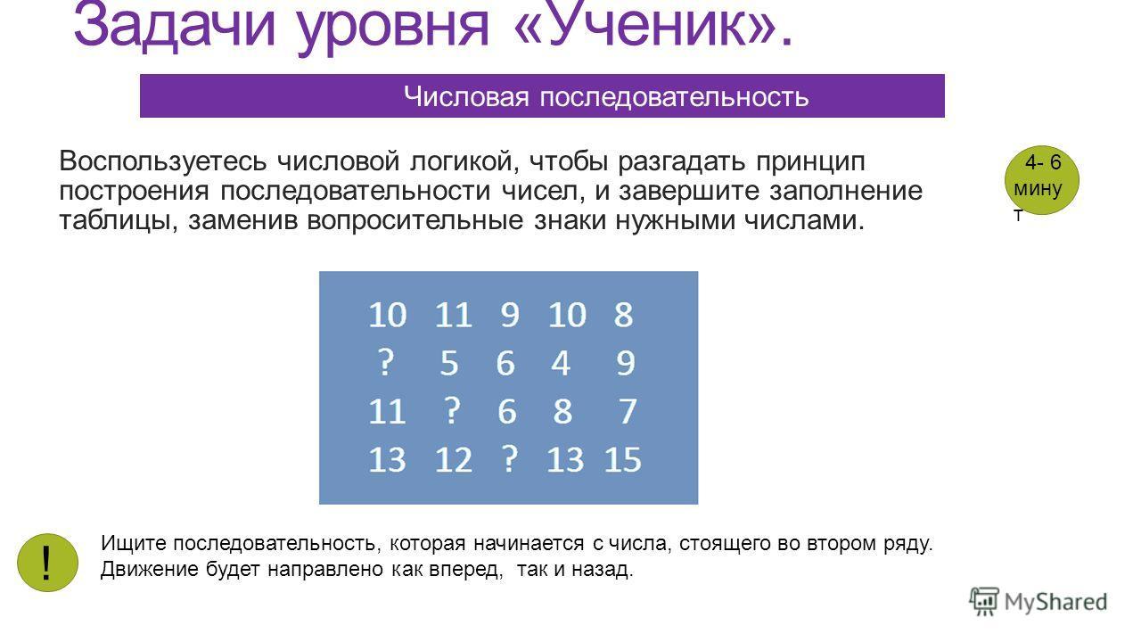 Задачи уровня «Ученик». Воспользуетесь числовой логикой, чтобы разгадать принцип построения последовательности чисел, и завершите заполнение таблицы, заменив вопросительные знаки нужными числами. Числовая последовательность Ищите последовательность,