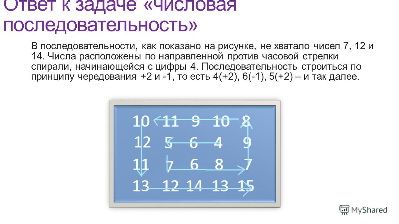 Ответ к задаче «числовая последовательность» В последовательности, как показано на рисунке, не хватало чисел 7, 12 и 14. Числа расположены по направленной против часовой стрелки спирали, начинающейся с цифры 4. Последовательность строиться по принцип