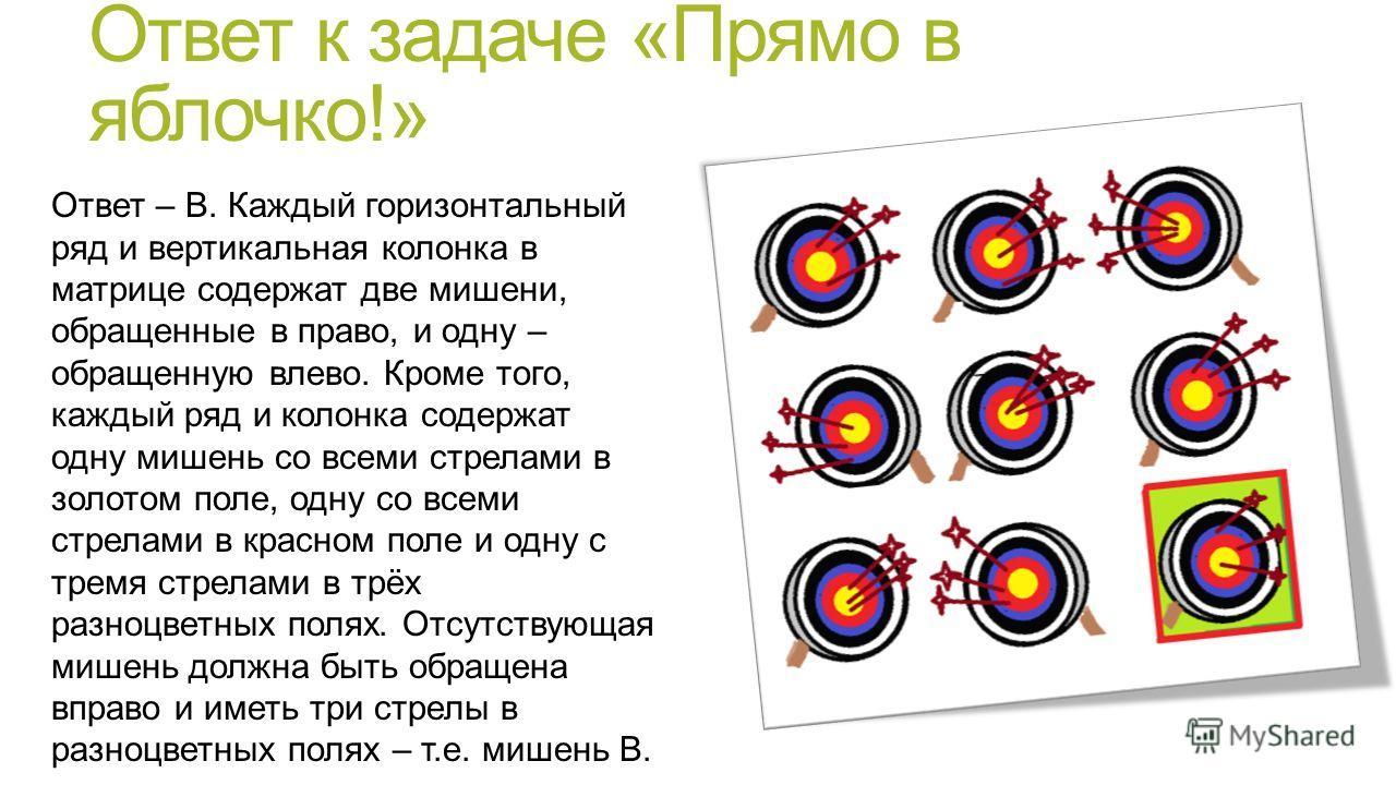 Ответ к задаче «Прямо в яблочко!» Ответ – В. Каждый горизонтальный ряд и вертикальная колонка в матрице содержат две мишени, обращенные в право, и одну – обращенную влево. Кроме того, каждый ряд и колонка содержат одну мишень со всеми стрелами в золо