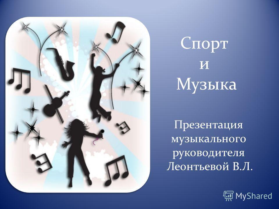 Спорт и Музыка Презентация музыкального руководителя Леонтьевой В.Л.