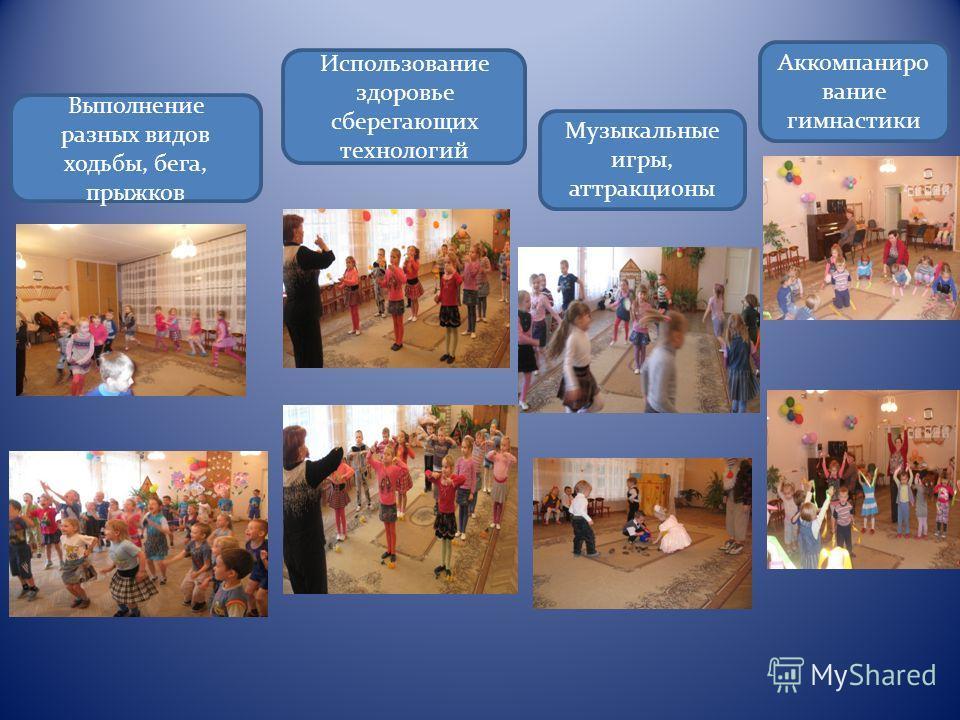 Выполнение разных видов ходьбы, бега, прыжков Использование здоровье сберегающих технологий Музыкальные игры, аттракционы Аккомпаниро вание гимнастики