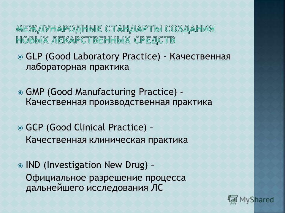 GLP (Good Laboratory Practice) - Качественная лабораторная практика GMP (Good Manufacturing Practice) - Качественная производственная практика GCP (Good Clinical Practice) – Качественная клиническая практика IND (Investigation New Drug) – Официальное