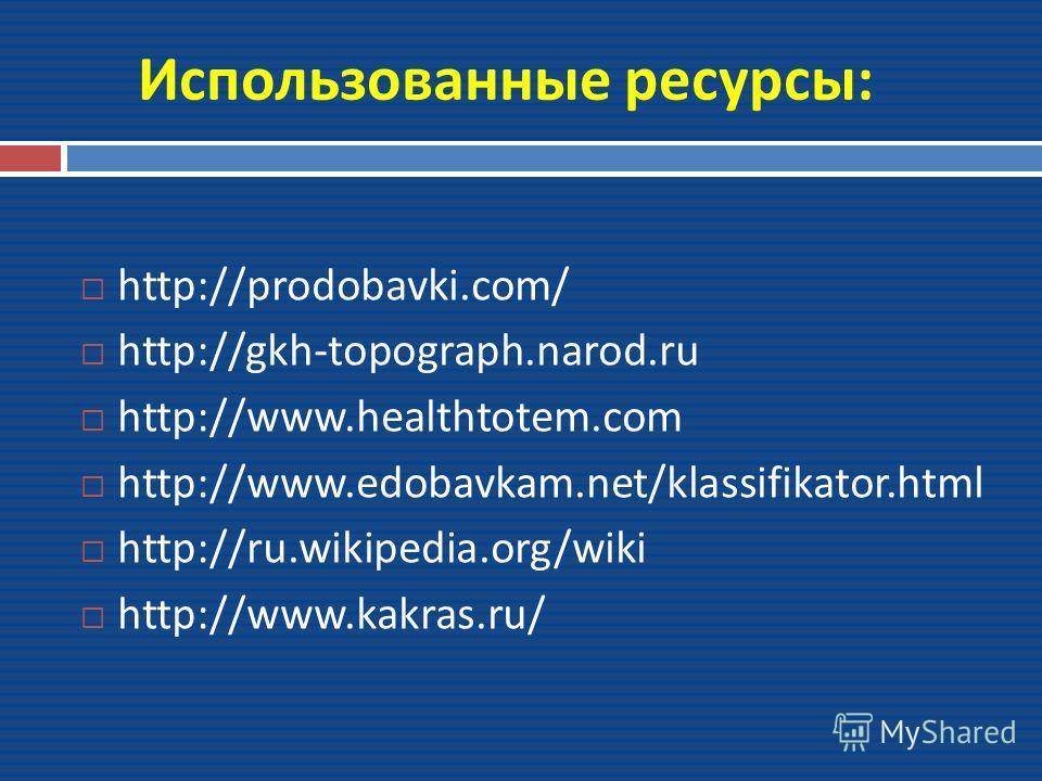 Использованные ресурсы : http://prodobavki.com/ http://gkh-topograph.narod.ru http://www.healthtotem.com http://www.edobavkam.net/klassifikator.html http://ru.wikipedia.org/wiki http://www.kakras.ru/