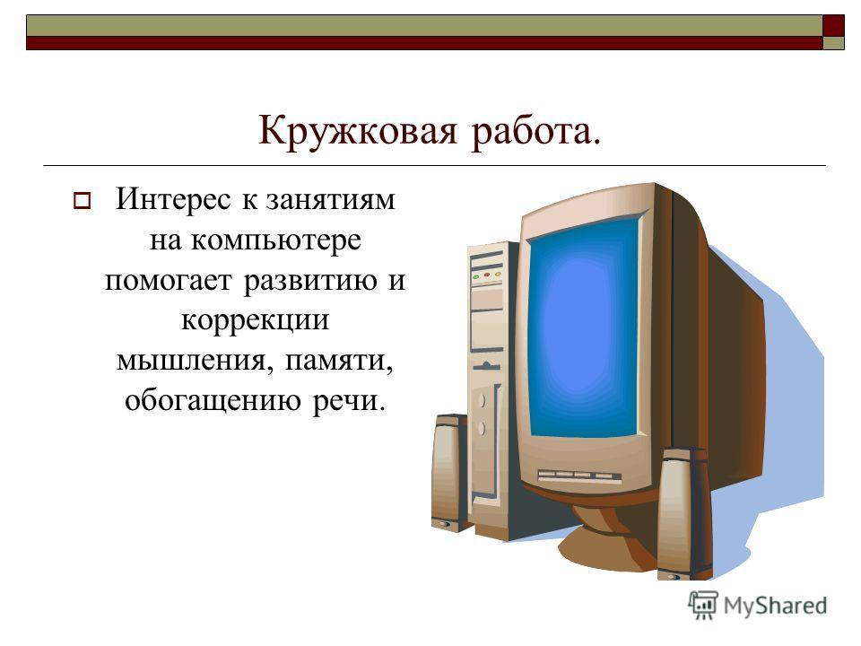 Кружковая работа. Интерес к занятиям на компьютере помогает развитию и коррекции мышления, памяти, обогащению речи.