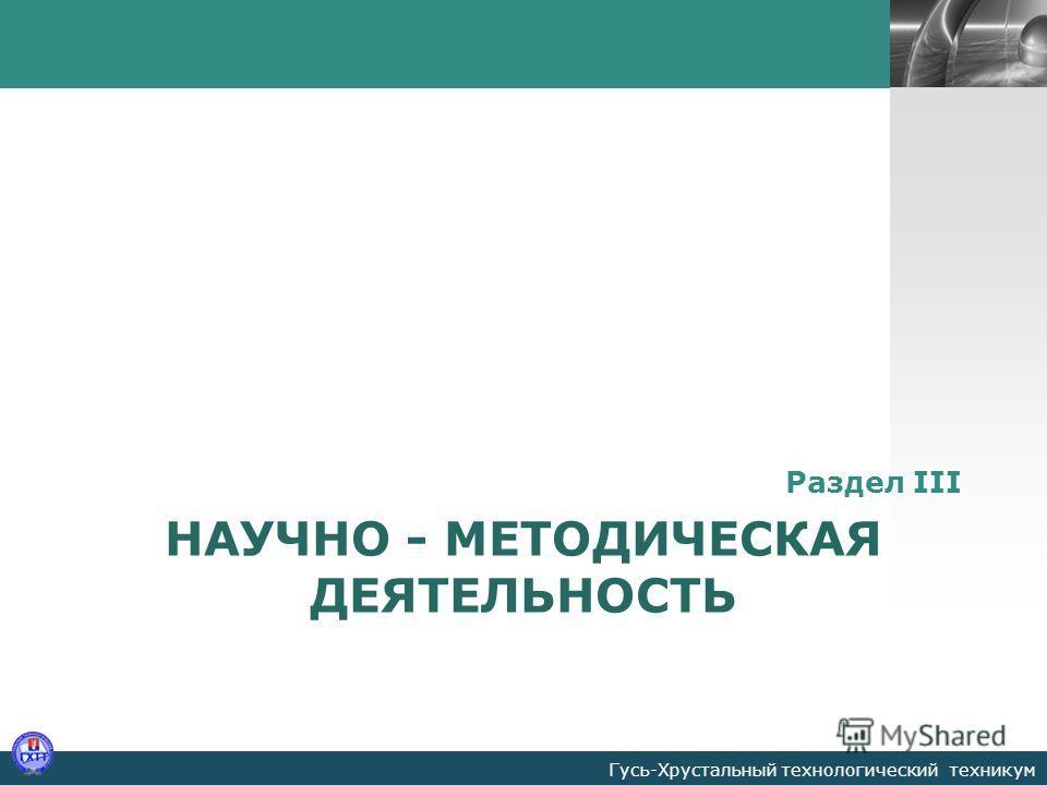 LOGO НАУЧНО - МЕТОДИЧЕСКАЯ ДЕЯТЕЛЬНОСТЬ Раздел III Гусь-Хрустальный технологический техникум