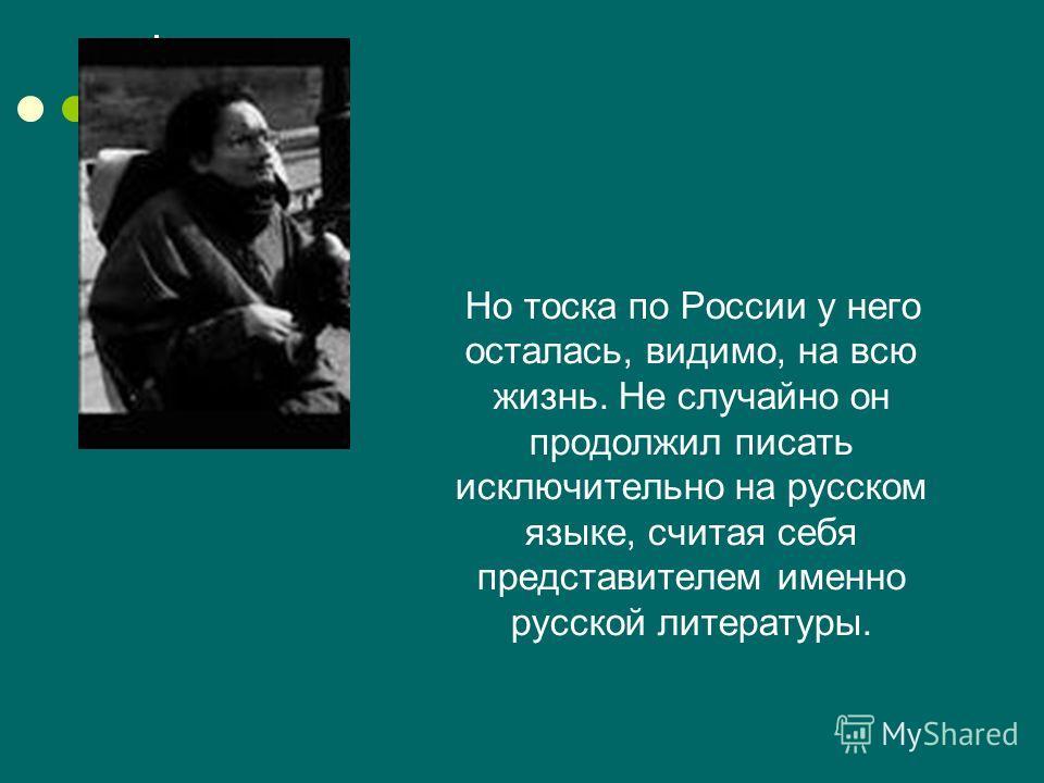 Но тоска по России у него осталась, видимо, на всю жизнь. Не случайно он продолжил писать исключительно на русском языке, считая себя представителем именно русской литературы.