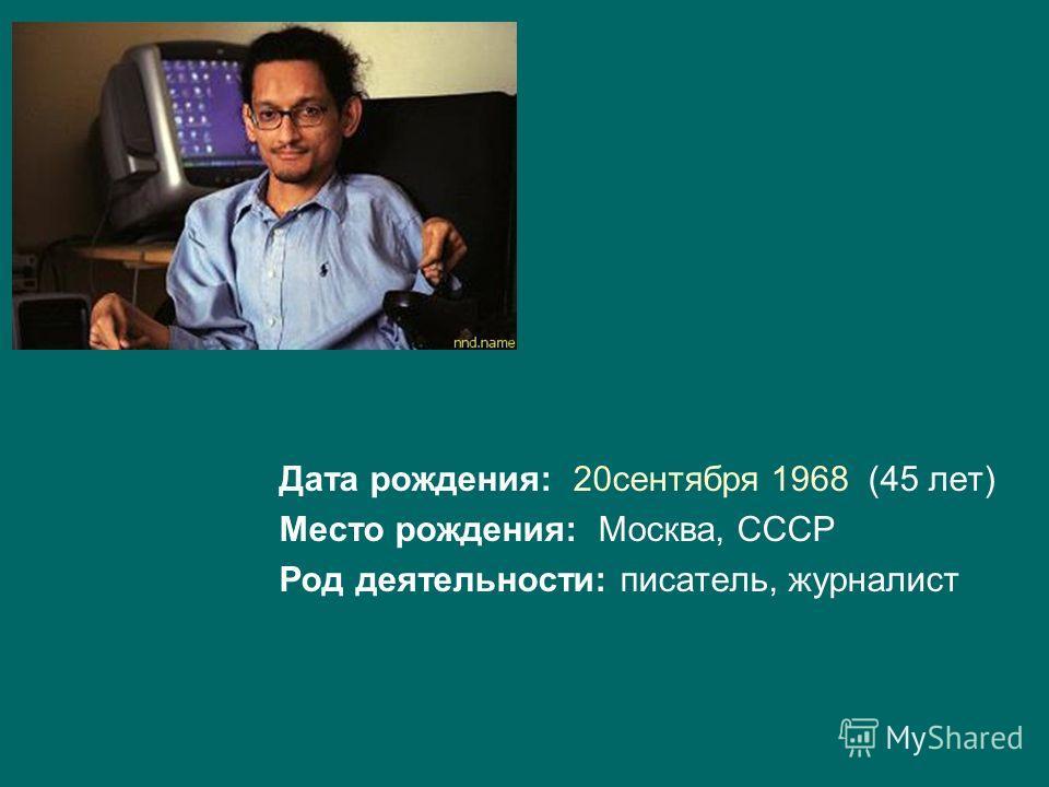 Дата рождения: 20сентября 1968 (45 лет) Место рождения: Москва, СССР Род деятельности: писатель, журналист