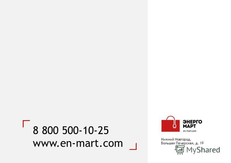 8 800 500-10-25 www.en-mart.com Нижний Новгород, Большая Печерская, д. 19