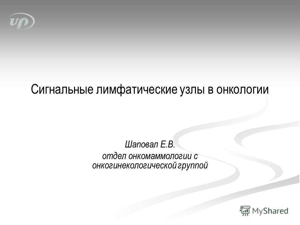 Сигнальные лимфатические узлы в онкологии Шаповал Е.В. отдел онкомаммологии с онкогинекологической группой