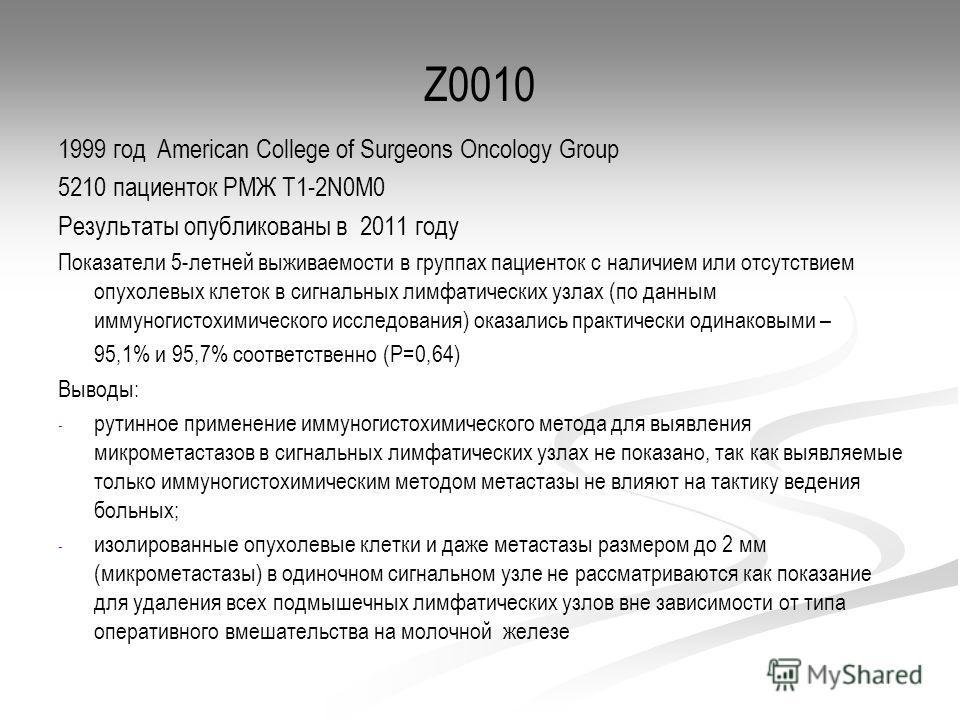 Z0010 1999 год American College of Surgeons Oncology Group 5210 пациенток РМЖ T1-2N0M0 Результаты опубликованы в 2011 году Показатели 5-летней выживаемости в группах пациенток с наличием или отсутствием опухолевых клеток в сигнальных лимфатических уз