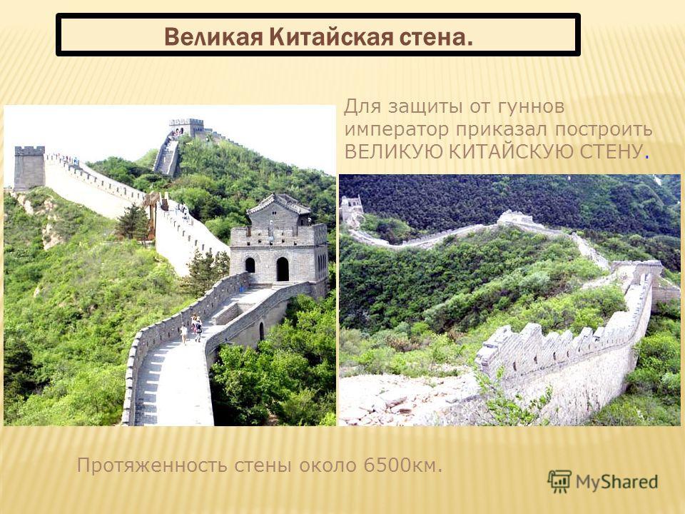 Для защиты от гуннов император приказал построить ВЕЛИКУЮ КИТАЙСКУЮ СТЕНУ. Протяженность стены около 6500км. Великая Китайская стена.