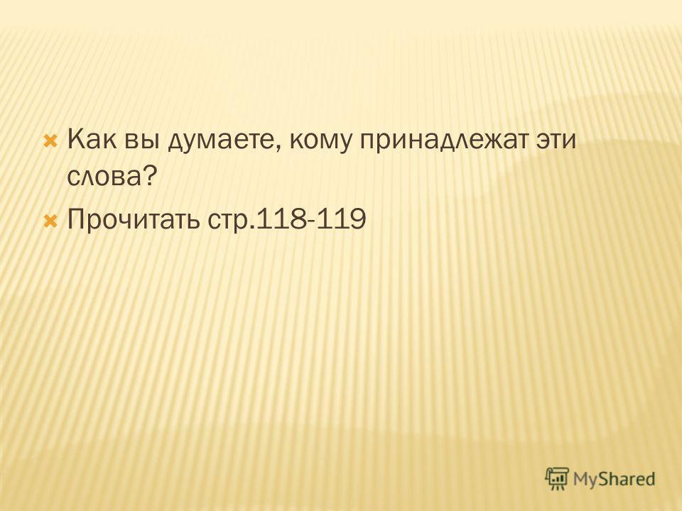 Как вы думаете, кому принадлежат эти слова? Прочитать стр.118-119