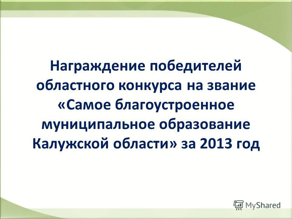 Награждение победителей областного конкурса на звание «Самое благоустроенное муниципальное образование Калужской области» за 2013 год