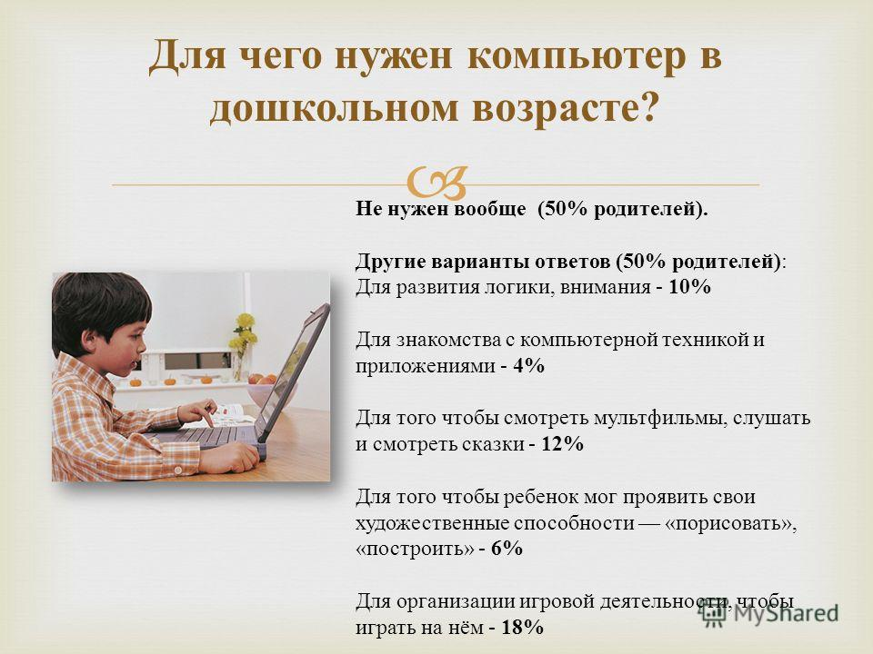 Для чего нужен компьютер в дошкольном возрасте ? Не нужен вообще (50% родителей ). Другие варианты ответов (50% родителей ) : Для развития логики, внимания - 10% Для знакомства с компьютерной техникой и приложениями - 4% Для того чтобы смотреть мульт