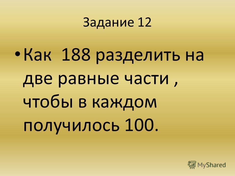 Задание 12 Как 188 разделить на две равные части, чтобы в каждом получилось 100.
