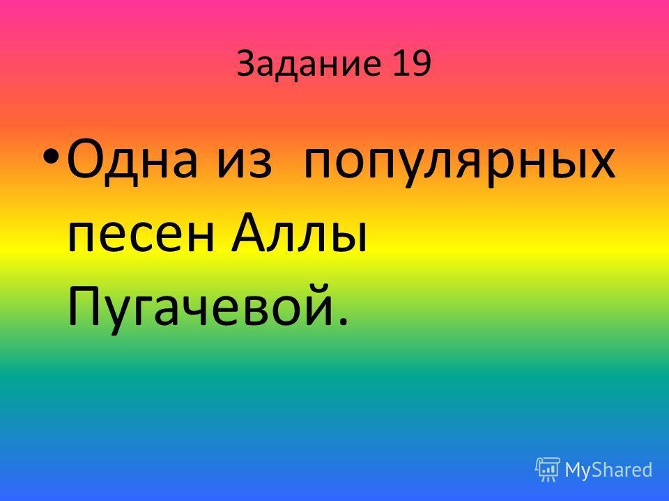 Задание 19 Одна из популярных песен Аллы Пугачевой.