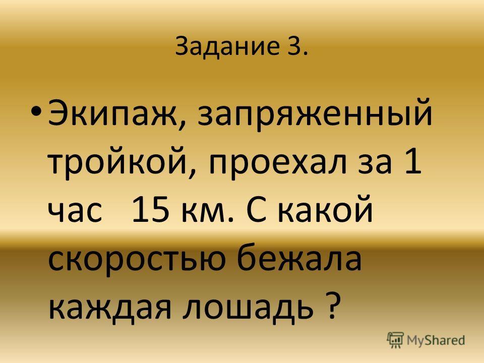Задание 3. Экипаж, запряженный тройкой, проехал за 1 час 15 км. С какой скоростью бежала каждая лошадь ?