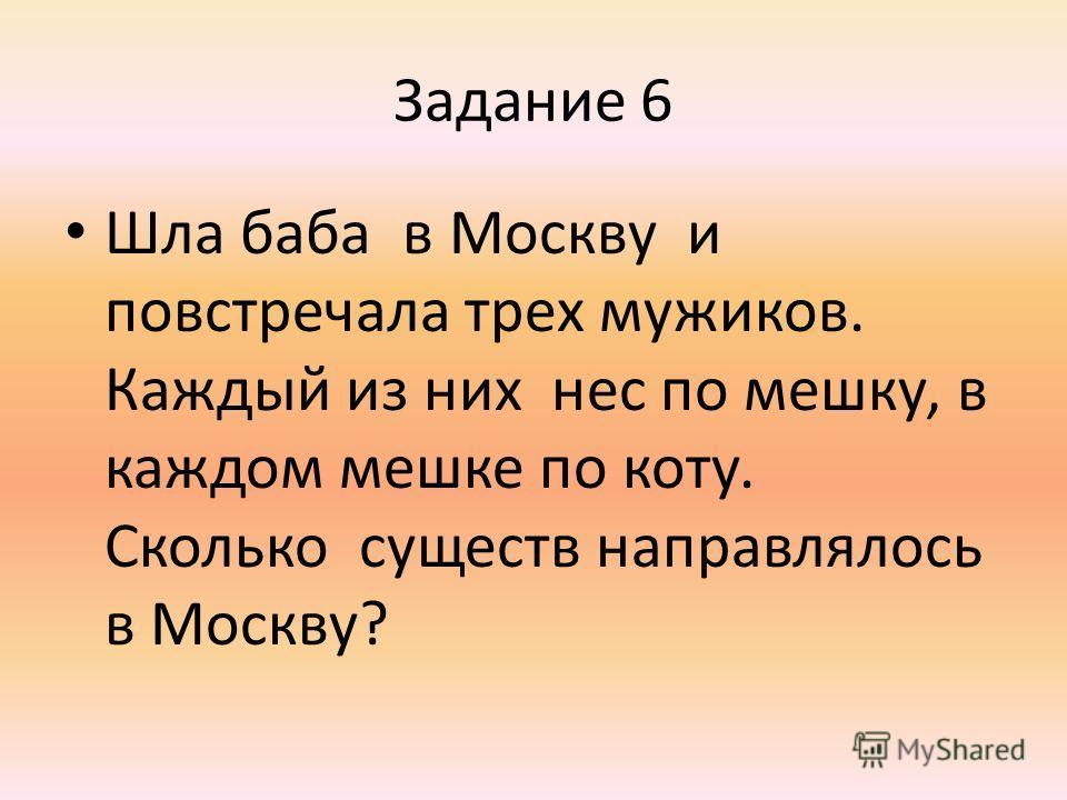 Задание 6 Шла баба в Москву и повстречала трех мужиков. Каждый из них нес по мешку, в каждом мешке по коту. Сколько существ направлялось в Москву?