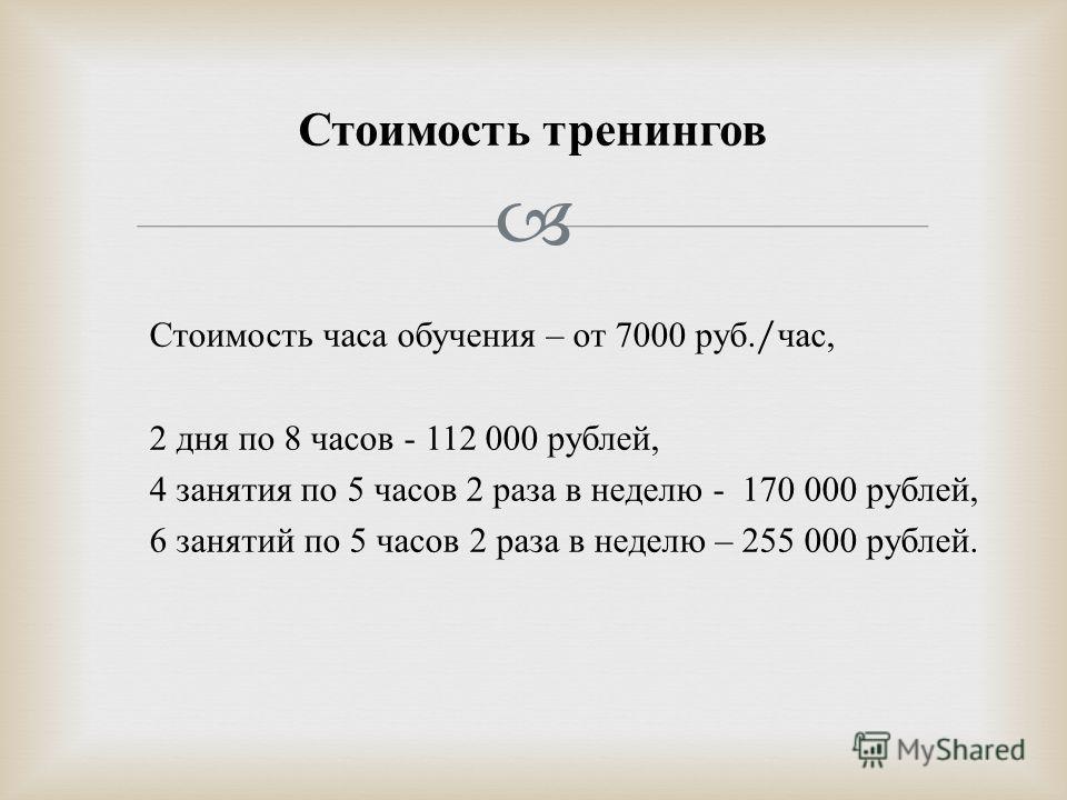 Стоимость часа обучения – от 7000 руб./ час, 2 дня по 8 часов - 112 000 рублей, 4 занятия по 5 часов 2 раза в неделю - 170 000 рублей, 6 занятий по 5 часов 2 раза в неделю – 255 000 рублей. Стоимость тренингов