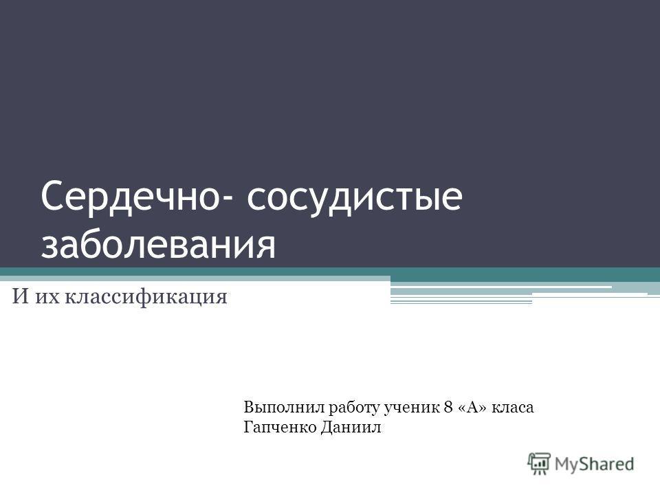 Сердечно- сосудистые заболевания И их классификация Выполнил работу ученик 8 «А» класа Гапченко Даниил