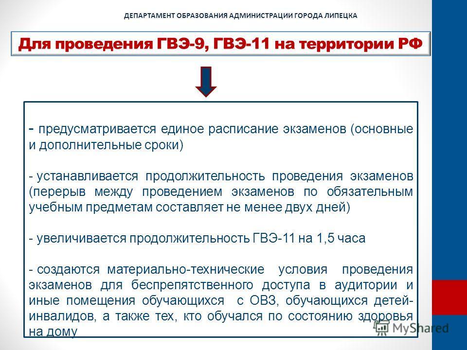 Для проведения ГВЭ-9, ГВЭ-11 на территории РФ ДЕПАРТАМЕНТ ОБРАЗОВАНИЯ АДМИНИСТРАЦИИ ГОРОДА ЛИПЕЦКА - предусматривается единое расписание экзаменов (основные и дополнительные сроки) - устанавливается продолжительность проведения экзаменов (перерыв меж