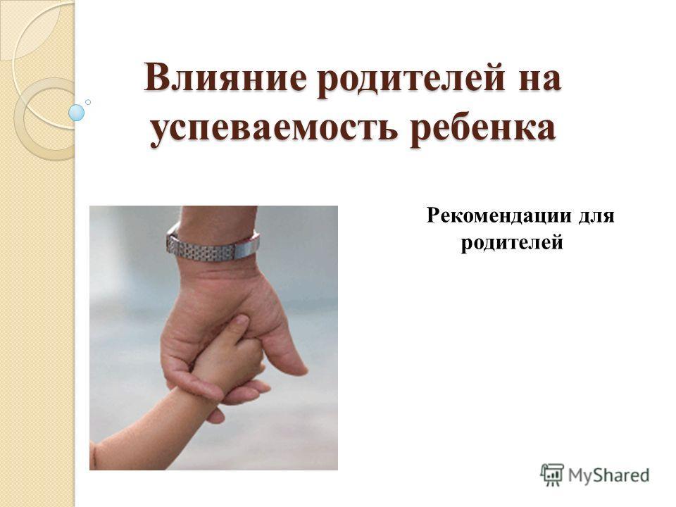Влияние родителей на успеваемость ребенка Рекомендации для родителей