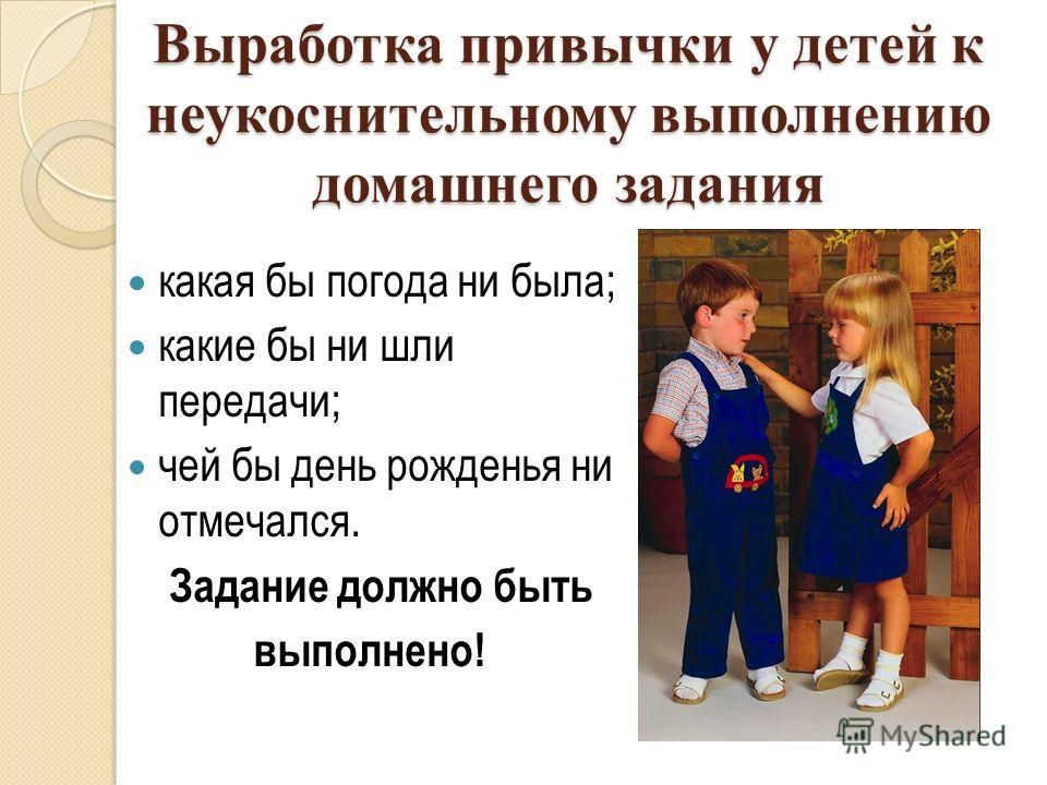 Выработка привычки у детей к неукоснительному выполнению домашнего задания какая бы погода ни была; какие бы ни шли передачи; чей бы день рожденья ни отмечался. Задание должно быть выполнено!