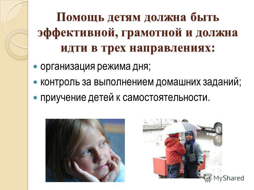 Помощь детям должна быть эффективной, грамотной и должна идти в трех направлениях: организация режима дня; контроль за выполнением домашних заданий; приучение детей к самостоятельности.