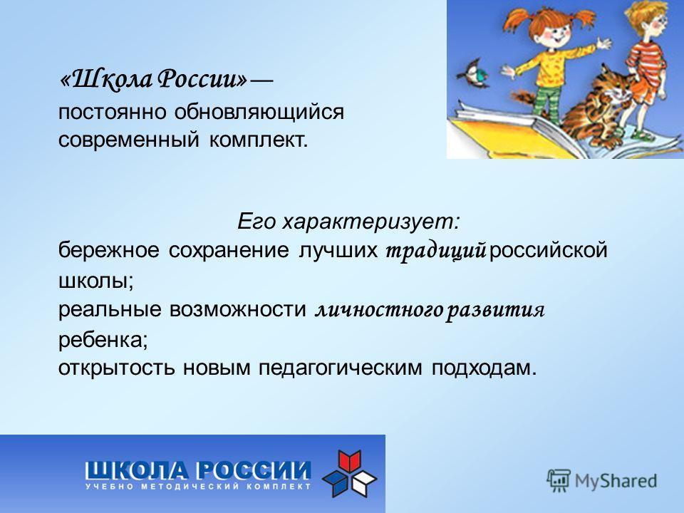 «Школа России» постоянно обновляющийся современный комплект. Его характеризует: бережное сохранение лучших традиций российской школы; реальные возможности личностного развития ребенка; открытость новым педагогическим подходам.