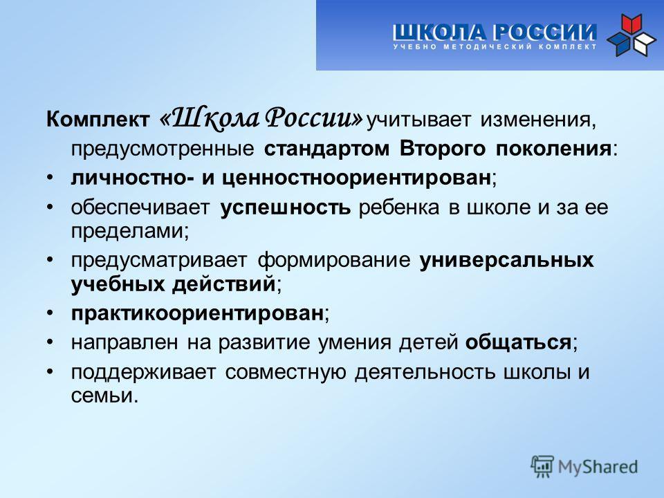 Комплект «Школа России» учитывает изменения, предусмотренные стандартом Второго поколения: личностно- и ценностноориентирован; обеспечивает успешность ребенка в школе и за ее пределами; предусматривает формирование универсальных учебных действий; пра