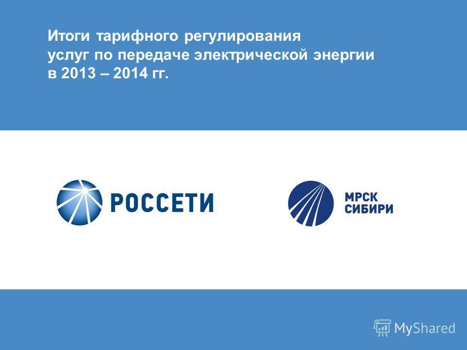 Итоги тарифного регулирования услуг по передаче электрической энергии в 2013 – 2014 гг.