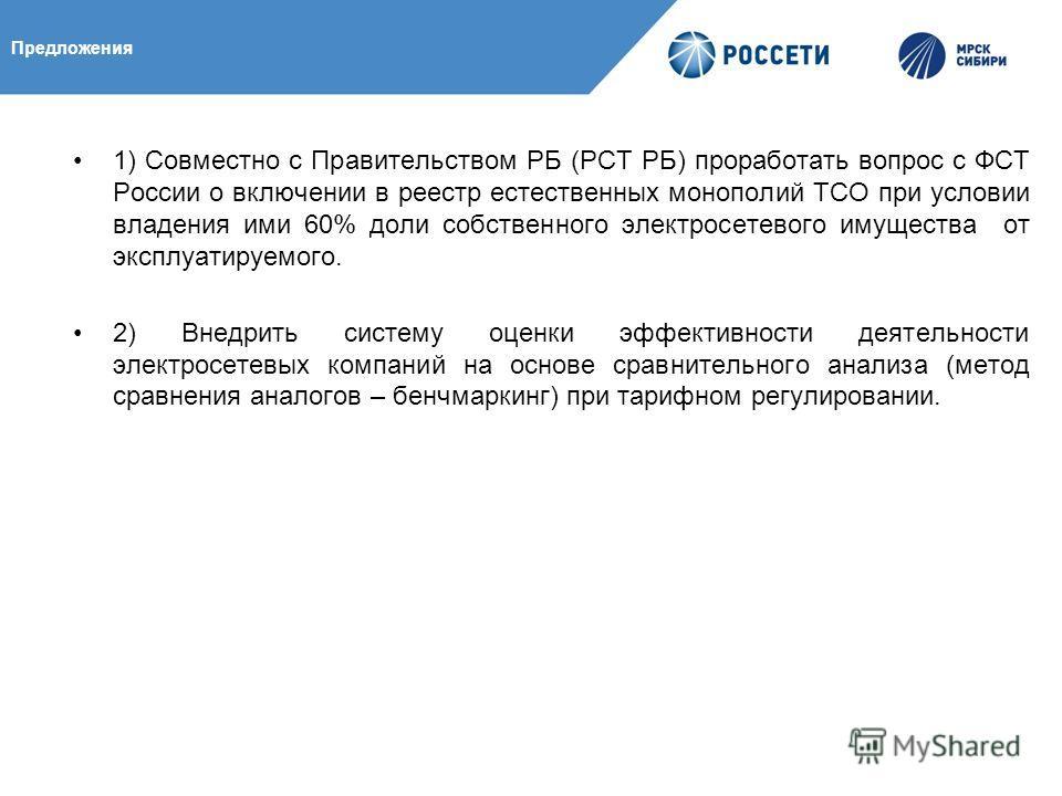 Предложения 1) Совместно с Правительством РБ (РСТ РБ) проработать вопрос с ФСТ России о включении в реестр естественных монополий ТСО при условии владения ими 60% доли собственного электросетевого имущества от эксплуатируемого. 2) Внедрить систему оц