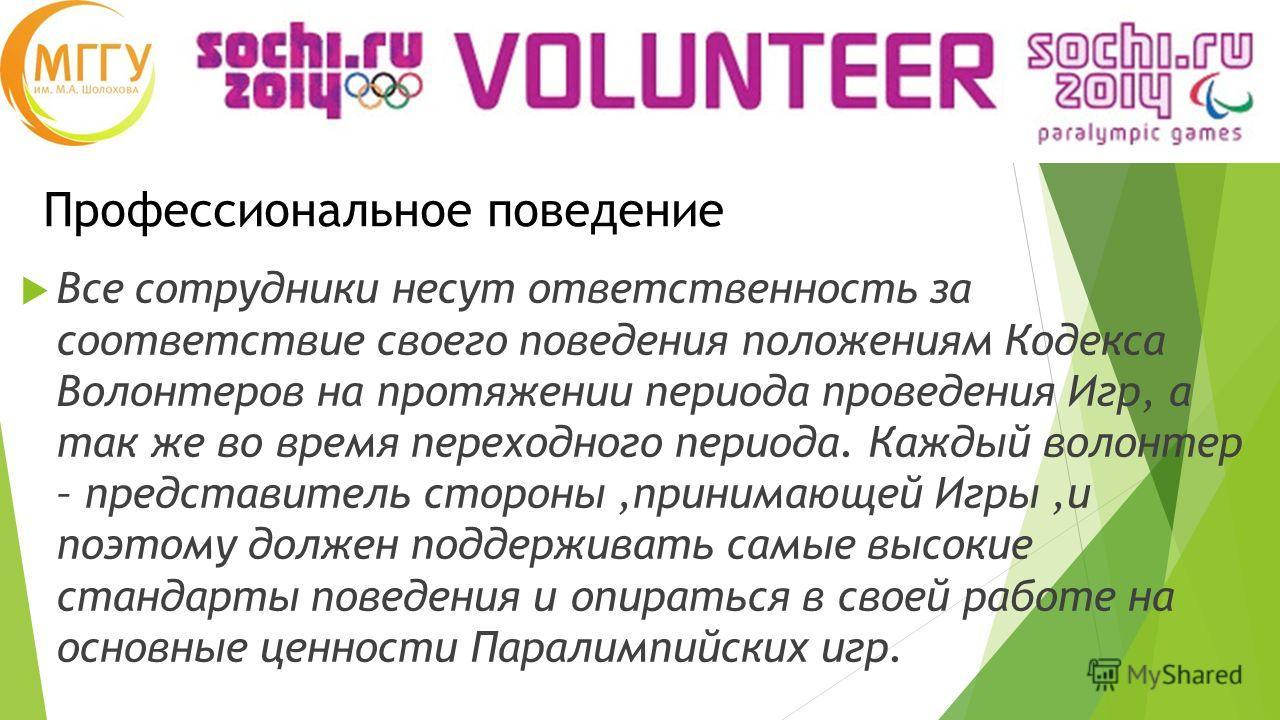 Профессиональное поведение Все сотрудники несут ответственность за соответствие своего поведения положениям Кодекса Волонтеров на протяжении периода проведения Игр, а так же во время переходного периода. Каждый волонтер – представитель стороны,приним
